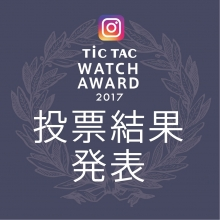 TiCTAC WATCH AWARD 2017 投票結果発表!